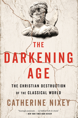 The Darkening Age: The Christian Destruction of the Classical World - Nixey, Catherine