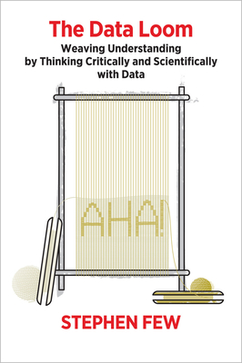 The Data Loom: Weaving Understanding by Thinking Critically and Scientifically with Data - Few, Stephen