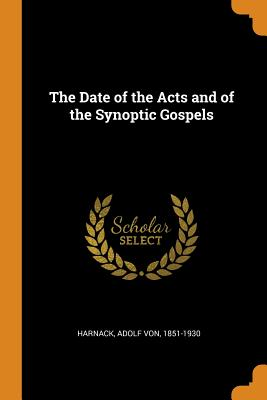 The Date of the Acts and of the Synoptic Gospels - Harnack, Adolf Von 1851-1930 (Creator)