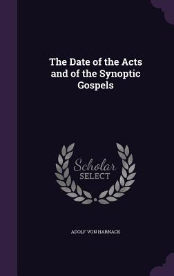 The Date of the Acts and of the Synoptic Gospels - Harnack, Adolf Von
