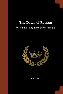 The Dawn of Reason: Or, Mental Traits in the Lower Animals - Weir, James