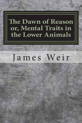 The Dawn of Reason Or, Mental Traits in the Lower Animals - Weir, James