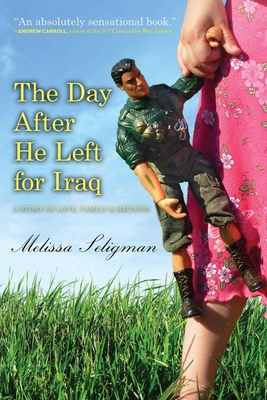 The Day After He Left for Iraq: A Story of Love, Family & Reunion - Seligman, Melissa