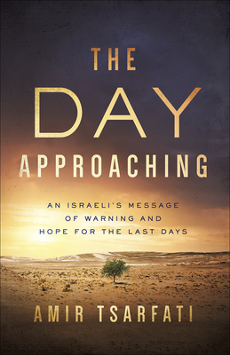 The Day Approaching: An Israeli's Message of Warning and Hope for the Last Days - Tsarfati, Amir