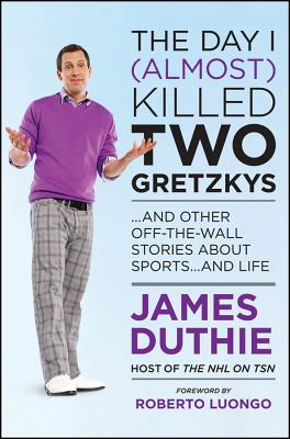 The Day I (Almost) Killed Two Gretzkys: ...and Other Off-The-Wall Stories about Sports...and Life - Duthie, James