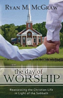 The Day of Worship: Reassessing the Christian Life in Light of the Sabbath - McGraw, Ryan M