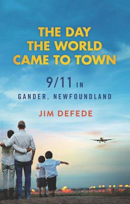 The Day the World Came to Town: 9/11 in Gander, Newfoundland - DeFede, Jim