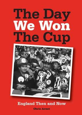 The Day We Won the Cup: England Then and Now - Arnot, Chris