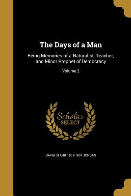 The Days of a Man: Being Memories of a Naturalist, Teacher, and Minor Prophet of Democracy; Volume 2 - Jordan, David Starr 1851-1931