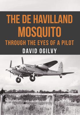 The de Havilland Mosquito: Through the Eyes of a Pilot - Ogilvy, David