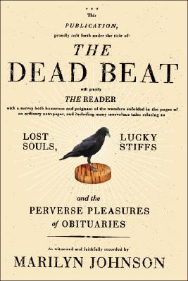The Dead Beat: Lost Souls, Lucky Stiffs, and the Perverse Pleasures of Obituaries - Johnson, Marilyn