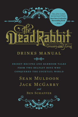 The Dead Rabbit Drinks Manual: Secret Recipes and Barroom Tales from Two Belfast Boys Who Conquered the Cocktail World - Muldoon, Sean, and McGarry, Jack, and Schaffer, Ben