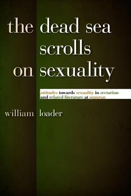 The Dead Sea Scrolls on Sexuality: Attitudes Towards Sexuality in Sectarian and Related Literature at Qumran - Loader, William
