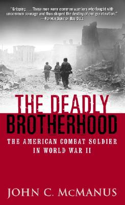 The Deadly Brotherhood: The American Combat Soldier in World War II - McManus, and McManus, John C