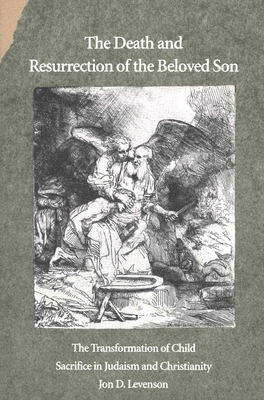 The Death and Resurrection of the Beloved Son: The Transformation of Child Sacrifice in Judaism and Christianity - Levenson, Jon D