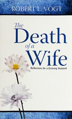 The Death of a Wife: Reflections for a Grieving Husband - Vogt, Robert L