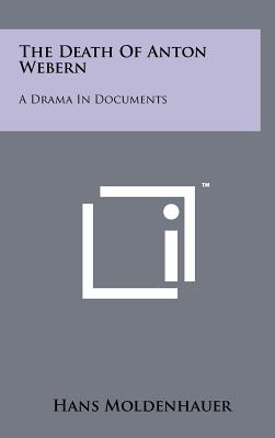 The Death of Anton Webern: A Drama in Documents - Moldenhauer, Hans
