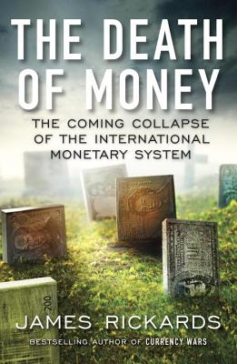 The Death of Money: The Coming Collapse of the International Monetary System - Rickards, James