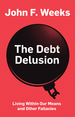 The Debt Delusion: Living Within Our Means and Other Fallacies - Weeks, John F.