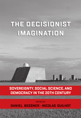 The Decisionist Imagination: Sovereignty, Social Science and Democracy in the 20th Century - Bessner, Daniel (Editor), and Guilhot, Nicolas (Editor)