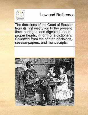 The Decisions of the Court of Session, from Its First Institution to the Present Time, Abridged, and Digested Under Proper Heads, in Form of a Dictionary. Collected from the Printed Decisions, Session-Papers, and Manuscripts. - Multiple Contributors