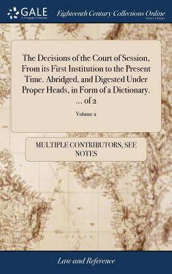 The Decisions of the Court of Session, from Its First Institution to the Present Time. Abridged, and Digested Under Proper Heads, in Form of a Dictionary. ... of 2; Volume 2 - Multiple Contributors