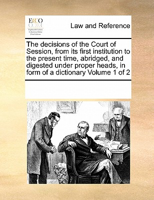 The Decisions of the Court of Session, from Its First Institution to the Present Time, Abridged, and Digested Under Proper Heads, in Form of a Dictionary Volume 1 of 2 - Multiple Contributors