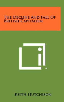 The Decline and Fall of British Capitalism - Hutchison, Keith