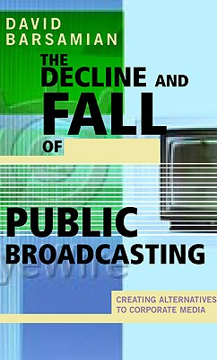 The Decline and Fall of Public Broadcasting: Creating Alternative Media - Barsamian, David