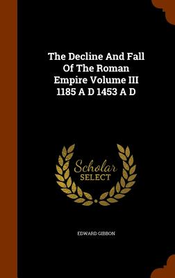 The Decline and Fall of the Roman Empire Volume III 1185 A D 1453 A D - Gibbon, Edward