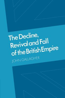 The Decline, Revival and Fall of the British Empire: The Ford Lectures and Other Essays - Gallagher, John Andrew, and John, Gallagher