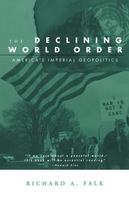 The Declining World Order: America's Imperial Geopolitics - Falk, Richard A, Professor