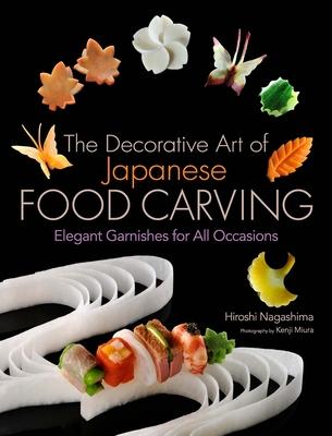 The Decorative Art of Japanese Food Carving: Elegant Garnishes for All Occasions - Nagashima, Hiroshi, and Miura, Kenji (Photographer)