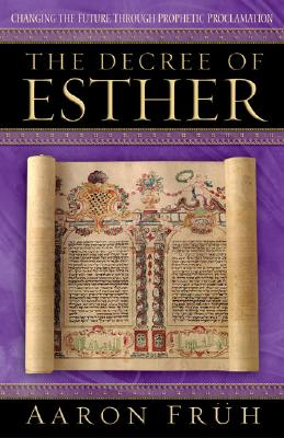 The Decree of Esther: Changing the Future Through Prophetic Proclamation - Fruh, Aaron