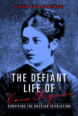 The Defiant Life of Vera Figner: Surviving the Russian Revolution - Hartnett, Lynne Ann