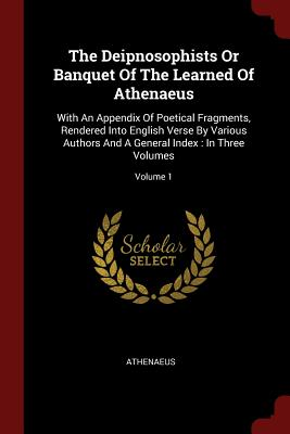 The Deipnosophists or Banquet of the Learned of Athenaeus: With an Appendix of Poetical Fragments, Rendered Into English Verse by Various Authors and a General Index: In Three Volumes; Volume 1 - Athenaeus (Creator)