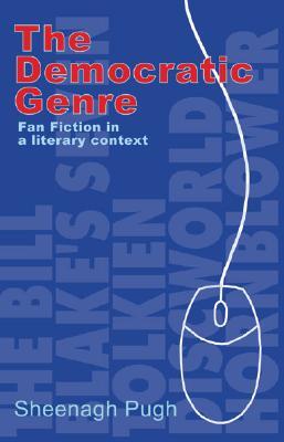 The Democratic Genre: Fan Fiction in a Literary Context - Pugh, Sheenagh