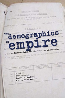 The Demographics of Empire: The Colonial Order and the Creation of Knowledge - Ittmann, Karl (Editor), and Cordell, Dennis D. (Editor), and Maddox, Gregory H. (Editor)