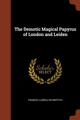 The Demotic Magical Papyrus of London and Leiden - Griffith, Francis Llewellyn