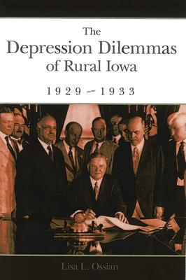 The Depression Dilemmas of Rural Iowa, 1929-1933 - Ossian, Lisa L, Ms.