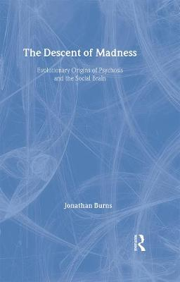 The Descent of Madness: Evolutionary Origins of Psychosis and the Social Brain - Burns, Jonathan