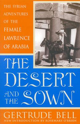 The Desert and the Sown: The Syrian Adventures of the Female Lawrence of Arabia - Bell, Gertrude, and O'Brien, Rosemary (Introduction by)
