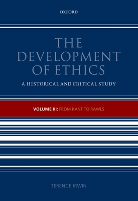 The Development of Ethics, Volume 3: From Kant to Rawls - Irwin, Terence H.