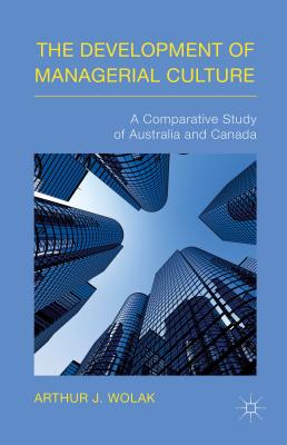 The Development of Managerial Culture: A Comparative Study of Australia and Canada - Wolak, Arthur J.