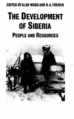 The Development of Siberia: People and Resources - Wood, Alan (Editor), and French, R Anthony (Editor)