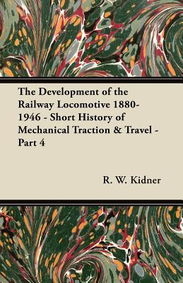 The Development of the Railway Locomotive 1880-1946 - Short History of Mechanical Traction & Travel - Part 4 - Kidner, R W
