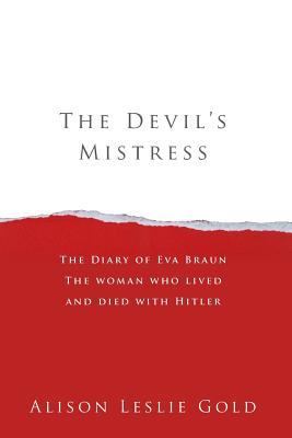 The Devil's Mistress: The Diary of Eva Braun the Woman Who Lived and Died with Hitler - Gold, Alison Leslie
