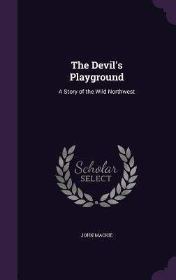 The Devil's Playground: A Story of the Wild Northwest - MacKie, John