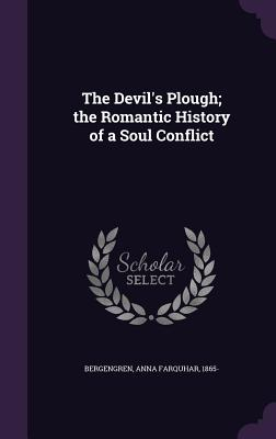 The Devil's Plough; The Romantic History of a Soul Conflict - Bergengren, Anna Farquhar