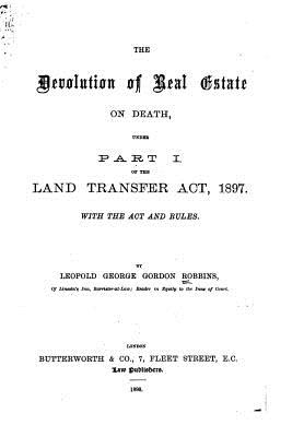 The Devolution of Real Estate on Death, Under Part 1 of the Land Transfer Act, 1897 - Robbins, Leopold George Gordon